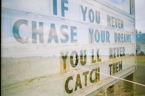 If you never chase your dreams you'll never catch them.